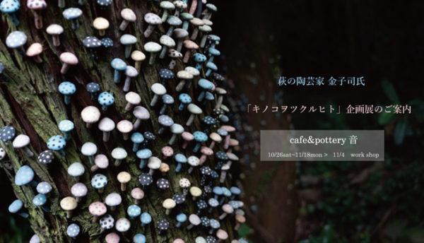 【萩焼】萩の陶芸家・カネコツカサ氏の企画展「キノコヲツクルヒト」のご案内(会期:2019年10月26~11月18日)